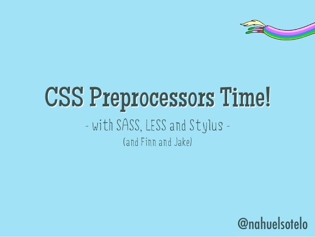 CSS Preprocessors Time!    - with SASS, LESS and Stylus -           (and Finn and Jake)                                   ...