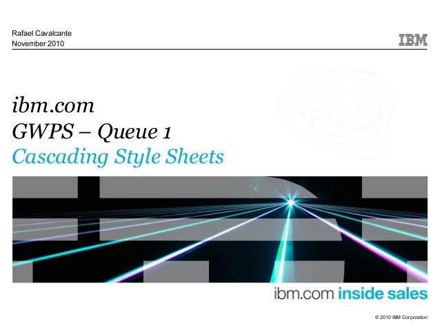 © 2010 IBM Corporation ibm.com GWPS – Queue 1 Cascading Style Sheets Rafael Cavalcante November 2010