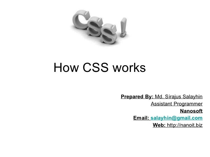 How CSS works  Prepared By:  Md. Sirajus Salayhin Assistant Programmer Nanosoft Email:  [email_address] Web:  http://nanoi...