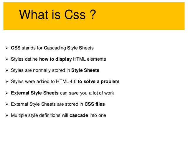 What is Css ?  CSS stands for Cascading Style Sheets  Styles define how to display HTML elements  Styles are normally s...
