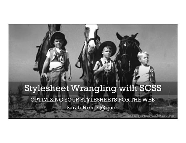 Stylesheet Wrangling with SCSS OPTIMIZING YOUR STYLESHEETS FOR THE WEB Sarah Forst • @quoo Photo: The State Library and Ar...