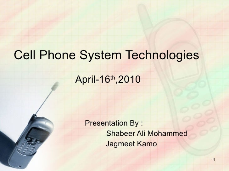 Cell Phone System Technologies     April-16 th ,2010 Presentation By : Shabeer Ali Mohammed   Jagmeet Kamo