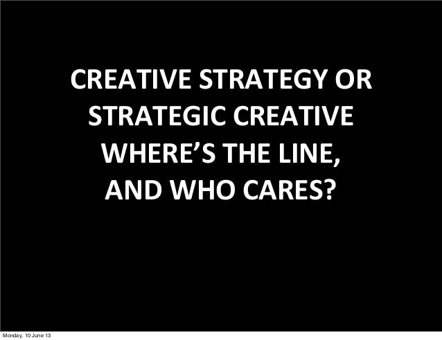 CREATIVE STRATEGY ORSTRATEGIC CREATIVEWHERE'S THE LINE,AND WHO CARES?Monday, 10 June 13