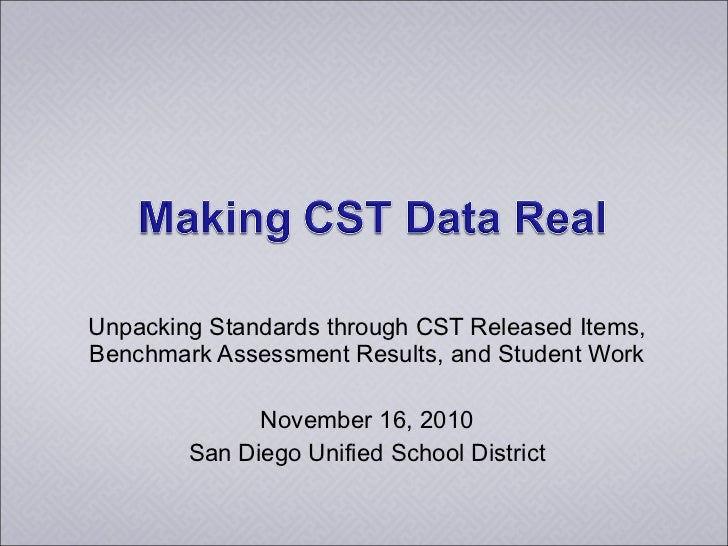 Unpacking Standards through CST Released Items, Benchmark Assessment Results, and Student Work November 16, 2010 San Diego...