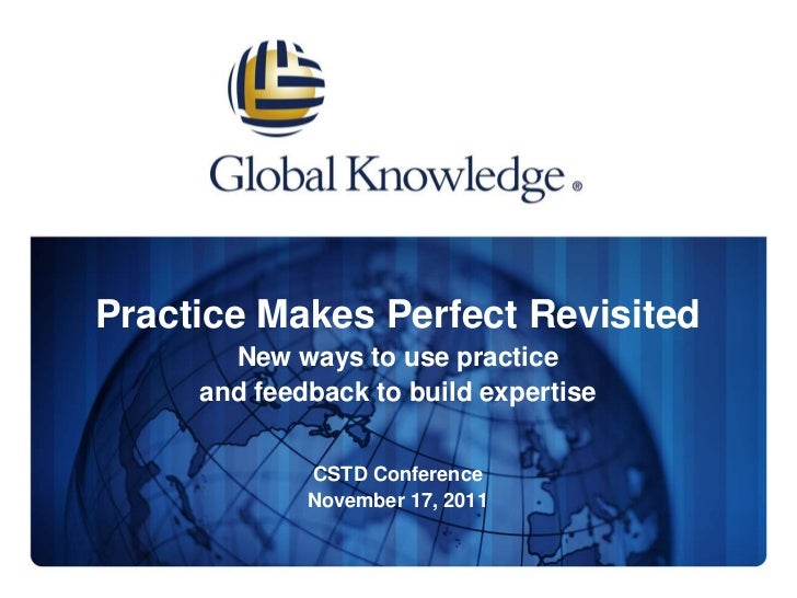 Practice Makes Perfect Revisited       New ways to use practice     and feedback to build expertise             CSTD Confe...