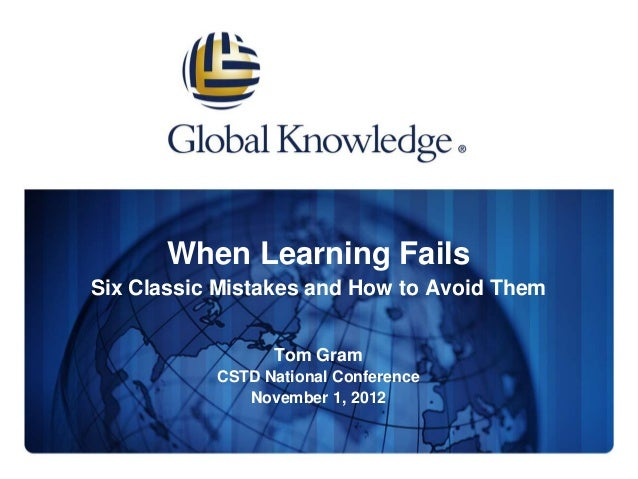 When Learning FailsSix Classic Mistakes and How to Avoid Them                 Tom Gram           CSTD National Conference ...