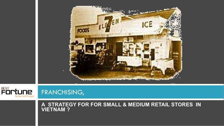 FRANCHISING, <ul><li>A  STRATEGY FOR FOR SMALL & MEDIUM RETAIL STORES  IN VIETNAM ? </li></ul>