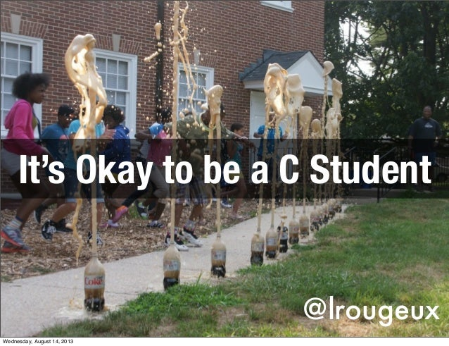 @lrougeux It's Okay to be a C Student Wednesday, August 14, 2013
