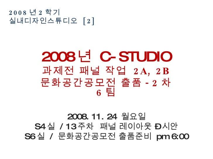 2008 년 2 학기  실내디자인스튜디오  [2] 2008 년  C-STUDIO 과제전 패널 작업  2A, 2B 문화공간공모전 출품 -2 차  6 팀 2008. 11. 24  월요일 S4 실  / 13 주차  패널 레이...