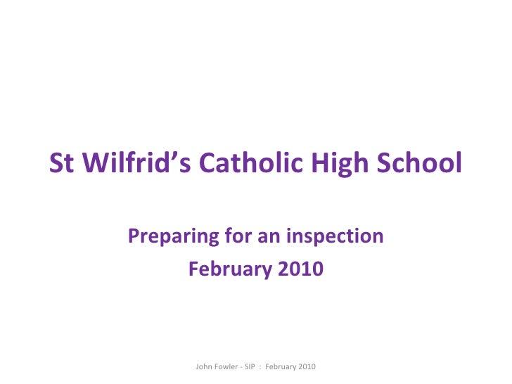 St Wilfrid's Catholic High School Preparing for an inspection February 2010 John Fowler - SIP  :  February 2010