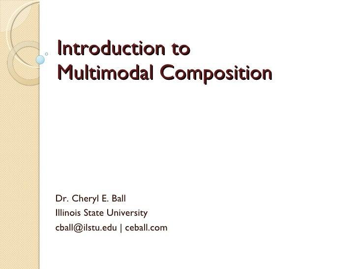 Introduction to  Multimodal Composition Dr. Cheryl E. Ball Illinois State University  cball@ilstu.edu | ceball.com