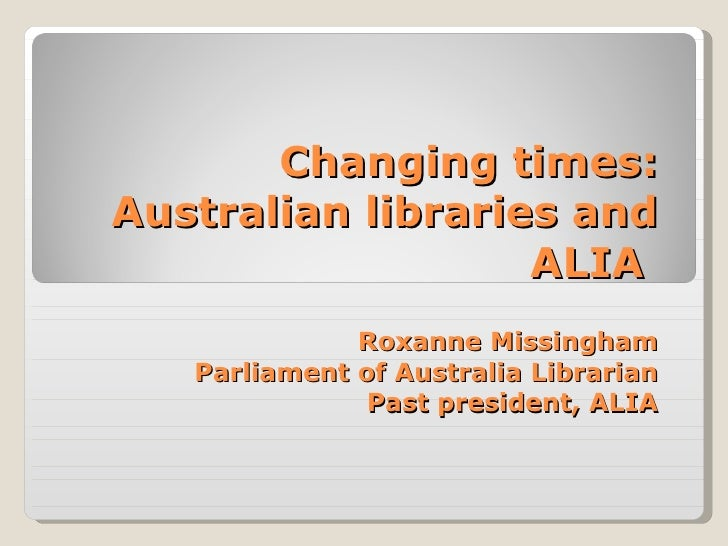 Changing times: Australian libraries and ALIA  Roxanne Missingham Parliament of Australia Librarian Past president, ALIA