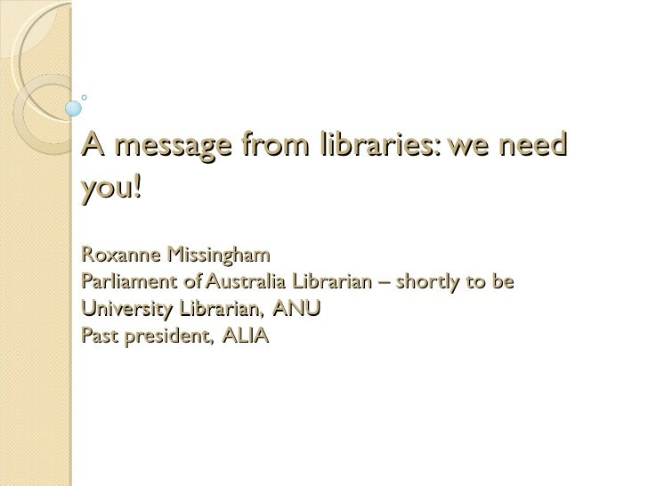 A message from libraries: we needyou!Roxanne MissinghamParliament of Australia Librarian – shortly to beUniversity Librari...
