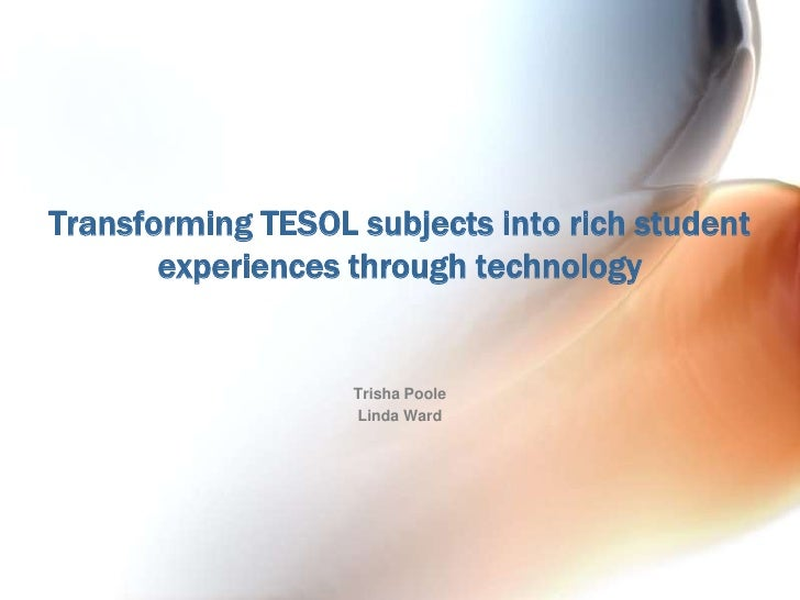 Transforming TESOL subjects into rich student experiences through technology<br />Trisha Poole<br />Linda Ward<br />