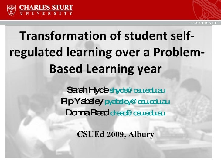 Transformation of student self-regulated learning over a Problem-Based Learning year  Sarah Hyde  [email_address] Pip Yabs...
