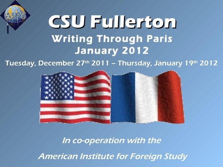 CSU Fullerton Writing Through Paris January 2012 Tuesday, December 27 th  2011 – Thursday, January 19 th  2012 In co-opera...