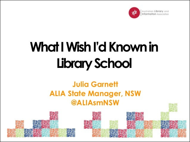 What I Wish I'd Known in Library School Julia Garnett ALIA State Manager, NSW @ALIAsmNSW