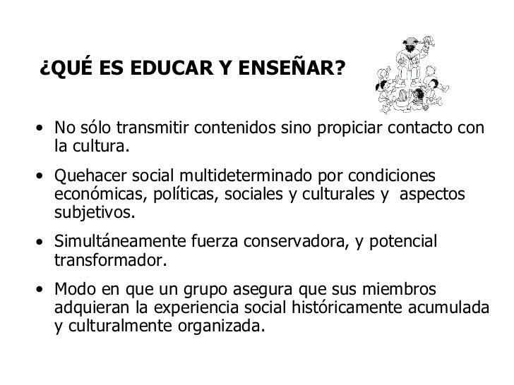 ¿QUÉ ES EDUCAR Y ENSEÑAR? <ul><li>No sólo transmitir contenidos sino propiciar contacto con la cultura. </li></ul><ul><li>...