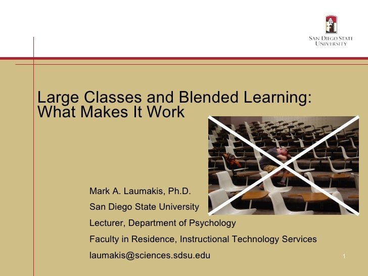 Large Classes and Blended Learning:  What Makes It Work Mark A. Laumakis, Ph.D. San Diego State University Lecturer, Depar...