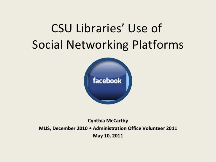 CSU Libraries' Use of  Social Networking Platforms Cynthia McCarthy MLIS, December 2010 • Administration Office Volunteer ...