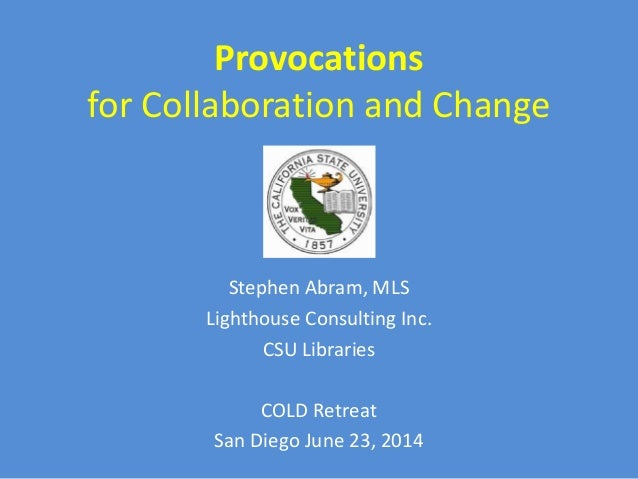 Provocations for Collaboration and Change Stephen Abram, MLS Lighthouse Consulting Inc. CSU Libraries COLD Retreat San Die...