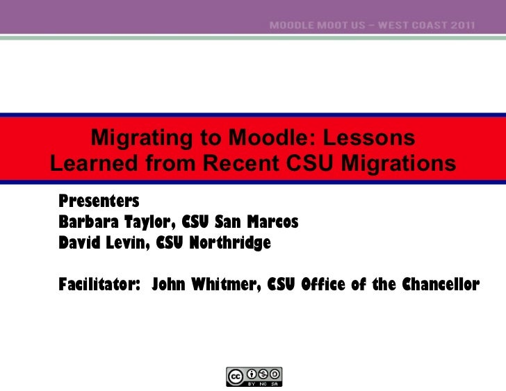 Migrating to Moodle: Lessons Learned from Recent CSU Migrations Presenters Barbara Taylor, CSU San Marcos David Levin, CSU...
