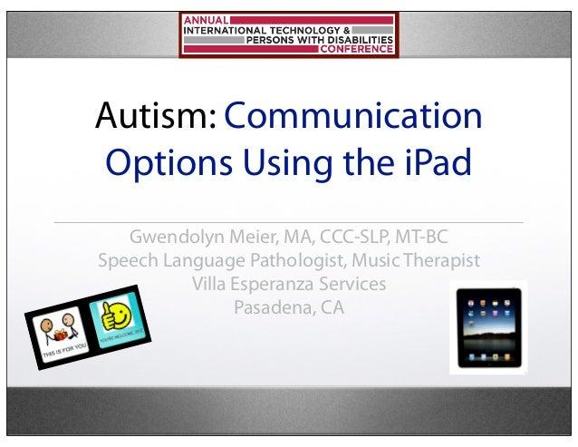 Autism: CommunicationOptions Using the iPad   Gwendolyn Meier, MA, CCC-SLP, MT-BCSpeech Language Pathologist, Music Therap...