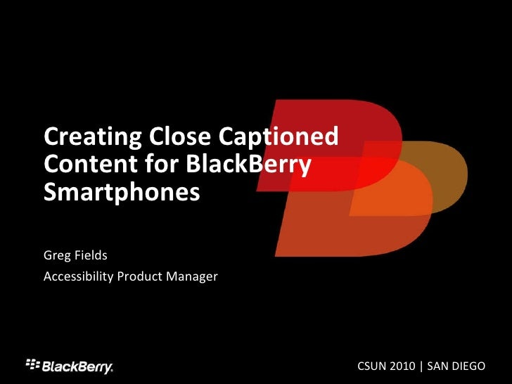 Creating Close Captioned Content for BlackBerry Smartphones Greg Fields Accessibility Product Manager CSUN 2010 | SAN DIEGO