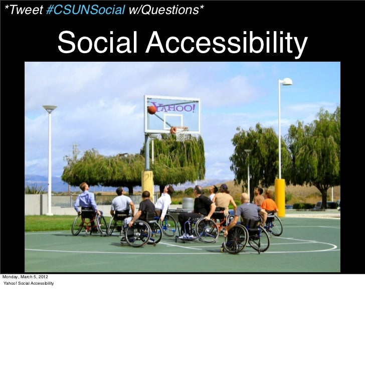 *Tweet #CSUNSocial w/Questions*                              Social AccessibilityMonday, March 5, 2012Yahoo! Social Access...