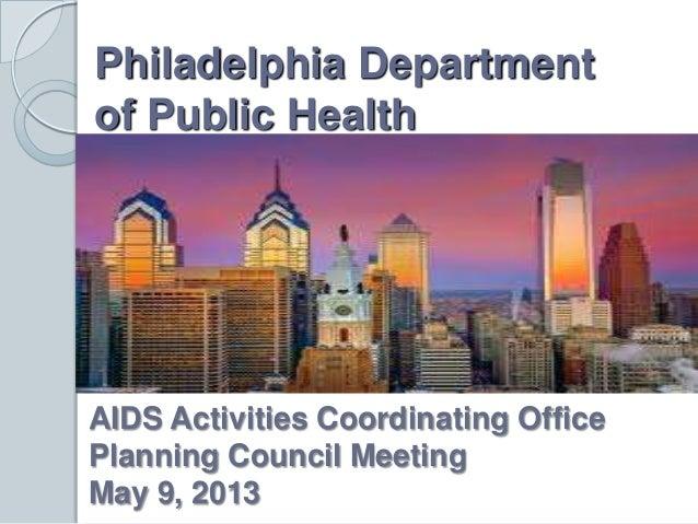 Philadelphia Departmentof Public HealthAIDS Activities Coordinating OfficePlanning Council MeetingMay 9, 2013