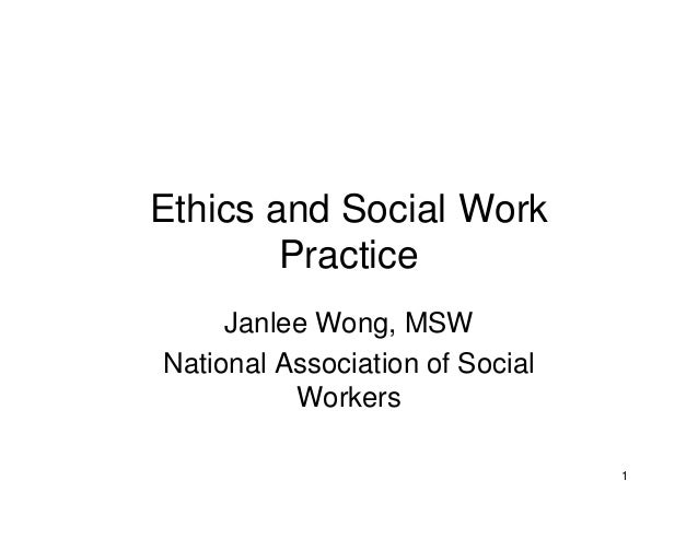1 Ethics and Social Work Practice Janlee Wong, MSW National Association of Social Workers