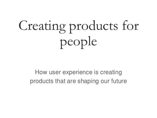 Creating products for people How user experience is creating products that are shaping our future