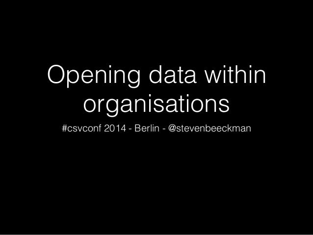 Opening data within organisations #csvconf 2014 - Berlin - @stevenbeeckman