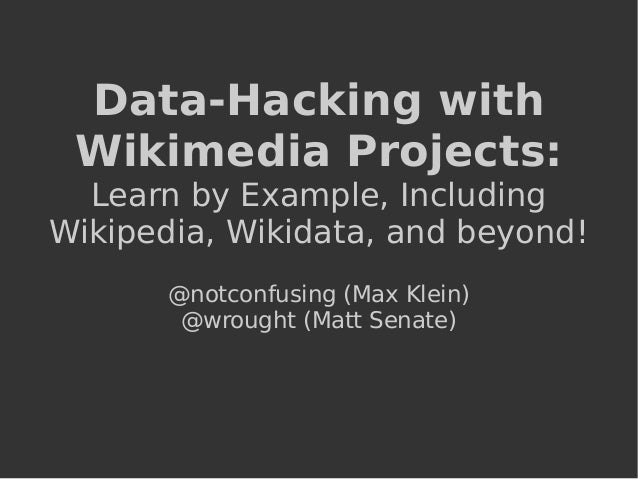 Data-Hacking with Wikimedia Projects: Learn by Example, Including Wikipedia, Wikidata, and beyond! @notconfusing (Max Klei...