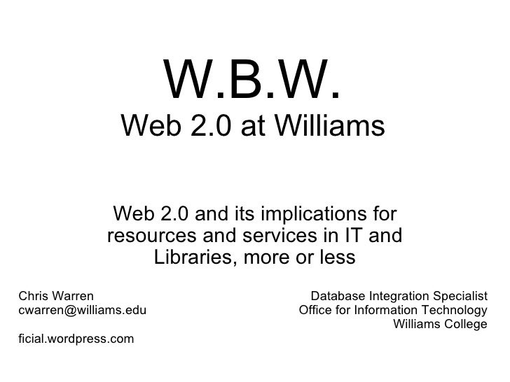W.B.W. Web 2.0 at Williams Web 2.0 and its implications for resources and services in IT and Libraries, more or less Chris...