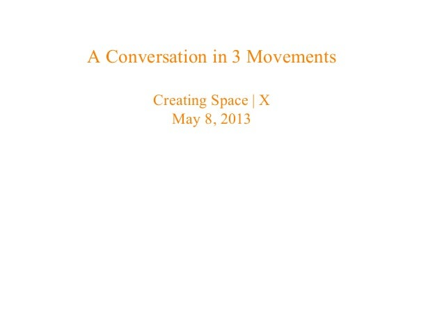 A Conversation in 3 MovementsCreating Space | XMay 8, 2013