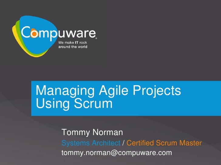 Managing Agile Projects Using Scrum      Tommy Norman     Systems Architect / Certified Scrum Master     tommy.norman@comp...