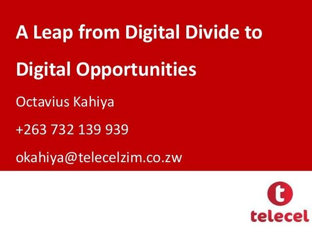 A Leap from Digital Divide to  Digital Opportunities Octavius Kahiya  +263 732 139 939 okahiya@telecelzim.co.zw