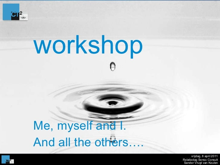 workshop Me, myself and I.  And all the others…. vrijdag, 8 april 2011 Relatiedag Senso Consult