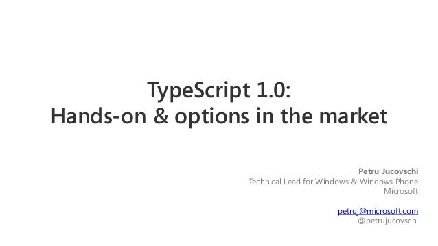 TypeScript 1.0: Hands-on & options in the market Petru Jucovschi Technical Lead for Windows & Windows Phone Microsoft petr...