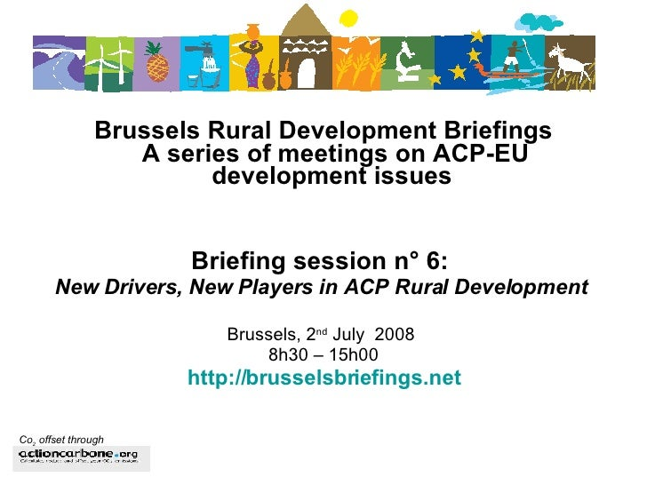 <ul><li>Brussels Rural Development Briefings A series of meetings on ACP-EU development issues   </li></ul><ul><li>Briefin...
