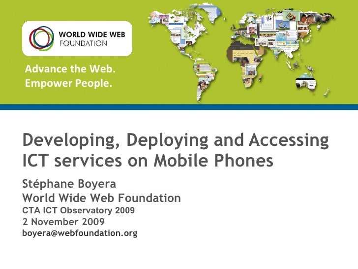 Developing, Deploying and Accessing ICT services on Mobile Phones Stéphane Boyera World Wide Web Foundation CTA ICT Observ...
