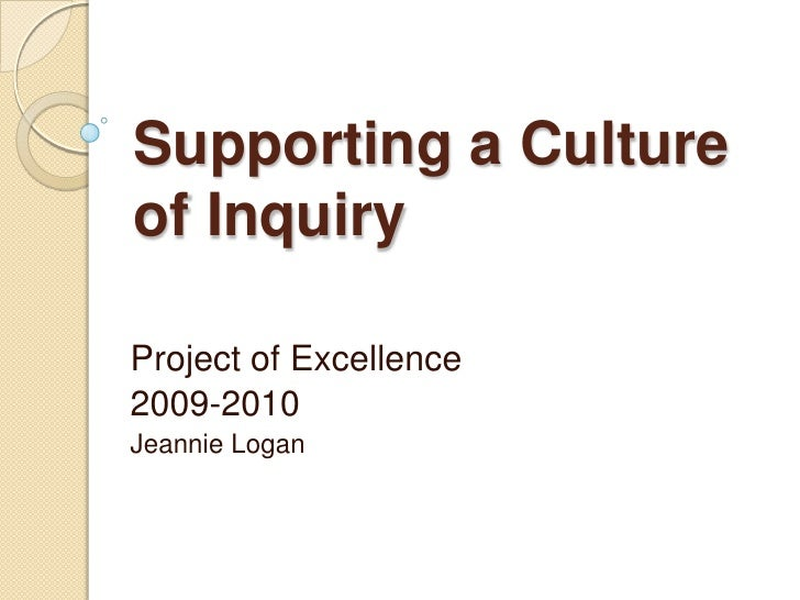 Supporting a Culture of Inquiry<br />Project of Excellence<br />2009-2010<br />Jeannie Logan<br />