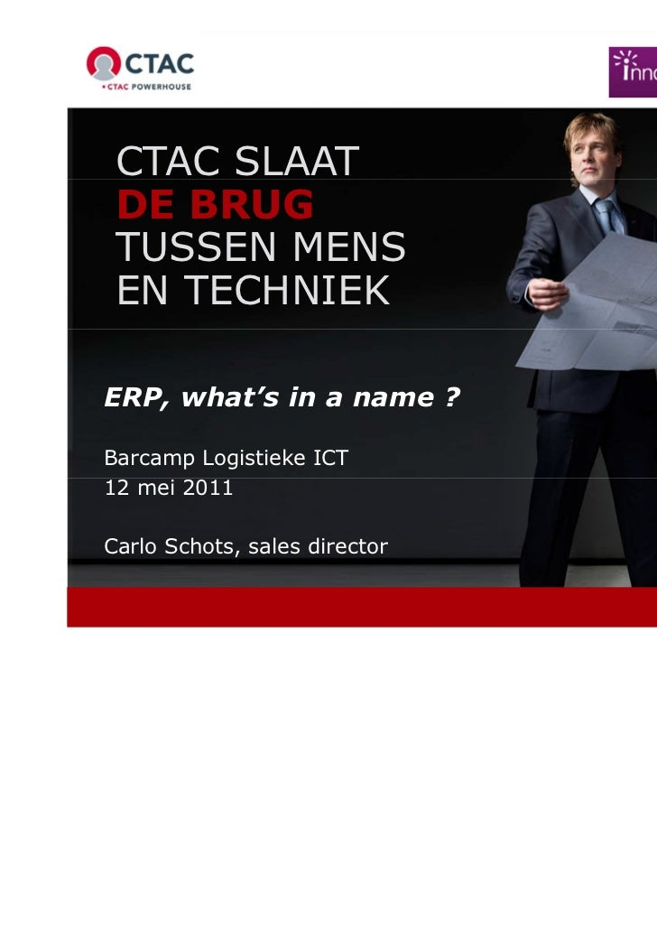 CTAC SLAAT DE BRUG TUSSEN MENS EN TECHNIEKERP, what's in a name ?Barcamp Logistieke ICT12 mei 2011Carlo Schots, sales dire...