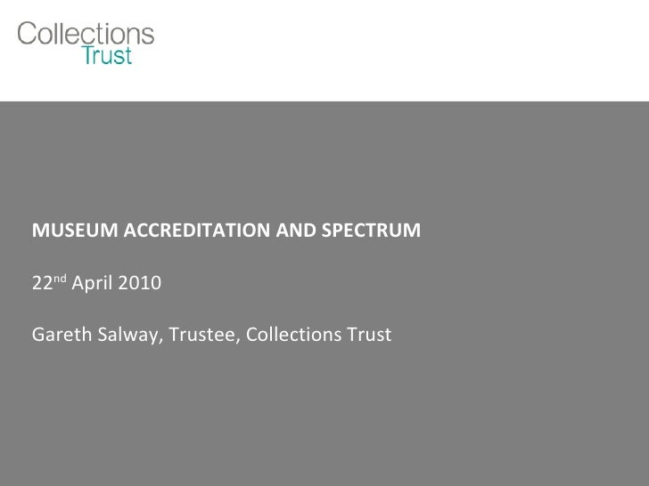 MUSEUM ACCREDITATION AND SPECTRUM 22 nd  April 2010 Gareth Salway, Trustee, Collections Trust