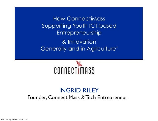"""How ConnectiMass Supporting Youth ICT-based Entrepreneurship & Innovation Generally and in Agriculture""""  INGRID RILEY Foun..."""