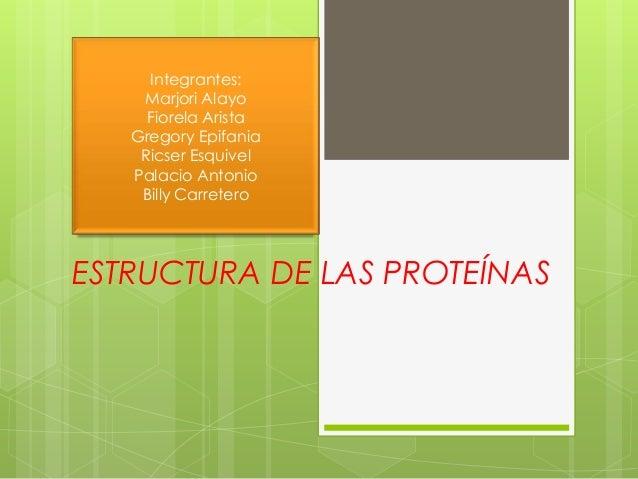ESTRUCTURA DE LAS PROTEÍNAS Integrantes: Marjori Alayo Fiorela Arista Gregory Epifania Ricser Esquivel Palacio Antonio Bil...