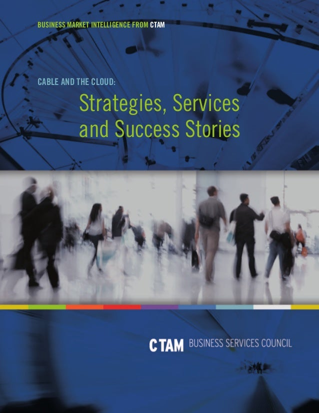 BUSINESS MARKET INTELLIGENCE FROM CTAM  CABLE AND THE CLOUD:  Strategies, Services and Success Stories