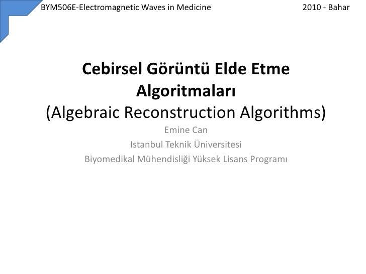 BYM506E-Electromagnetic Waves in Medicine<br />2010 - Bahar<br />CebirselGörüntü Elde Etme Algoritmaları(Algebra...
