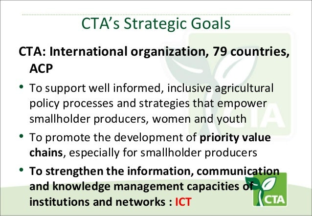 CTA's Strategic Goals CTA: International organization, 79 countries, ACP  • To support well informed, inclusive agricultur...